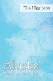 Alaska -The Great Country by Ella Higginson