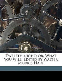 Twelfth Night; Or, What You Will. Edited by Walter Morris Hart by William Shakespeare