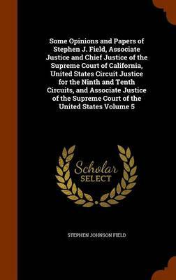 Some Opinions and Papers of Stephen J. Field, Associate Justice and Chief Justice of the Supreme Court of California, United States Circuit Justice for the Ninth and Tenth Circuits, and Associate Justice of the Supreme Court of the United States Volume 5 by Stephen Johnson Field