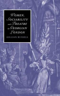 Women, Sociability and Theatre in Georgian London by Gillian Russell
