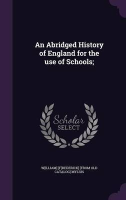An Abridged History of England for the Use of Schools; by W[illiam] [F[rederick] [From Old Mylius