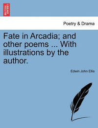 Fate in Arcadia; And Other Poems ... with Illustrations by the Author. by Edwin John Ellis
