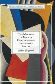 The Meaning of Form in Contemporary Innovative Poetry by Robert Sheppard