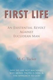 First Life - An Existential Revolt Against Euclidean Man by M. C. Tucker