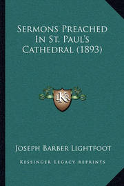 Sermons Preached in St. Paul's Cathedral (1893) Sermons Preached in St. Paul's Cathedral (1893) by Joseph Barber Lightfoot, Bp.
