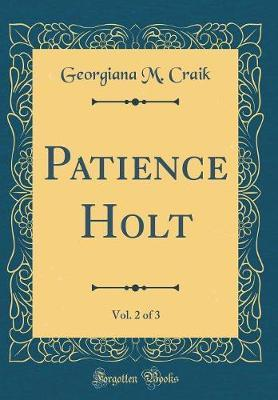 Patience Holt, Vol. 2 of 3 (Classic Reprint) by Georgiana M Craik