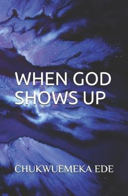When God Shows Up by Chukwuemeka Ede