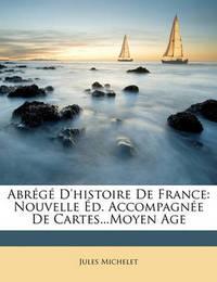 Abrg D'Histoire de France: Nouvelle D. Accompagne de Cartes...Moyen Age by Jules Michelet