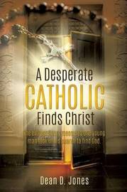 A Desperate Catholic Finds Christ by Dean D Jones
