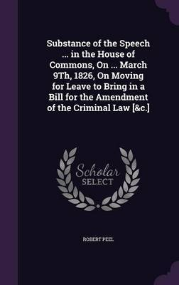 Substance of the Speech ... in the House of Commons, on ... March 9th, 1826, on Moving for Leave to Bring in a Bill for the Amendment of the Criminal Law [&C.] by Robert Peel