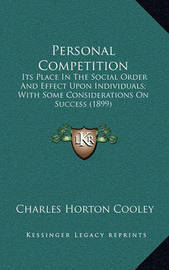 Personal Competition: Its Place in the Social Order and Effect Upon Individuals; With Some Considerations on Success (1899) by Charles Horton Cooley