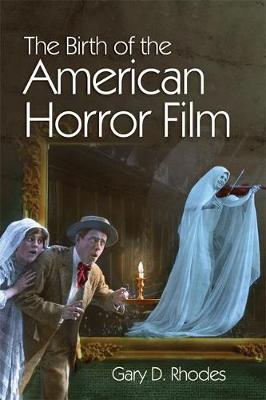 The Birth of the American Horror Film by Gary D. Rhodes