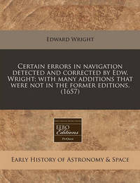 Certain Errors in Navigation Detected and Corrected by Edw. Wright; With Many Additions That Were Not in the Former Editions. (1657) by Edward Wright