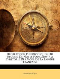 Rcrations Philologiques: Ou Recueil de Notes Pour Servir L'Historie Des Mots de La Langue Franaise by Franois Gnin image