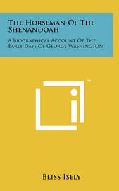 The Horseman of the Shenandoah: A Biographical Account of the Early Days of George Washington by Bliss Isely