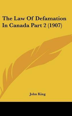The Law of Defamation in Canada Part 2 (1907) by John King