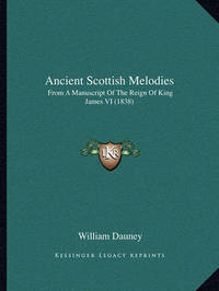 Ancient Scottish Melodies: From a Manuscript of the Reign of King James VI (1838) by William Dauney