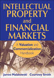 Intellectual Property and Financial Markets: A Valuation and Commercialization Handbook by James Malackowski