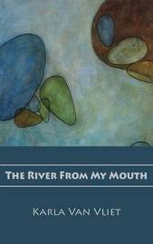 The River from My Mouth by Karla Van Vliet
