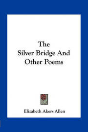The Silver Bridge and Other Poems by Elizabeth Akers Allen