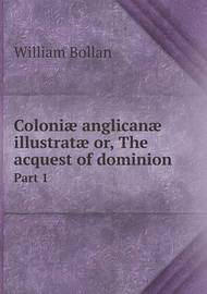 Coloniae Anglicanae Illustratae Or, the Acquest of Dominion Part 1 by William Bollan