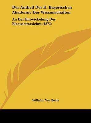 Der Antheil Der K. Bayerischen Akademie Der Wissenschaften: An Der Entwickelung Der Electricitatslehre (1873) by Wilhelm von Beetz