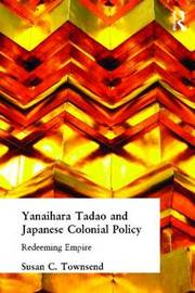 Yanihara Tadao and Japanese Colonial Policy by Susan C. Townsend