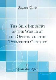 The Silk Industry of the World at the Opening of the Twentieth Century (Classic Reprint) by Franklin Allen image