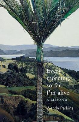 Every morning, so far, I'm alive by Wendy Parkins
