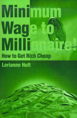 Minimum Wage to Millionaire!: How to Get Rich Cheap by Lorianne Holt image