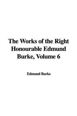 The Works of the Right Honourable Edmund Burke, Volume 6 by Edmund Burke, III