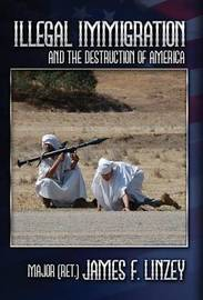 Illegal Immigration and the Destruction of America by James, F Linzey