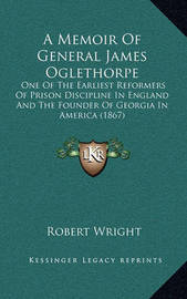 A Memoir of General James Oglethorpe: One of the Earliest Reformers of Prison Discipline in England and the Founder of Georgia in America (1867) by Robert Wright