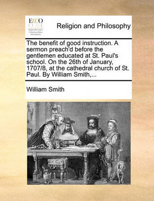 The Benefit of Good Instruction. a Sermon Preach'd Before the Gentlemen Educated at St. Paul's School. on the 26th of January, 1707/8, at the Cathedral Church of St. Paul. by William Smith, by William Smith