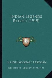 Indian Legends Retold (1919) Indian Legends Retold (1919) by Elaine Goodale Eastman