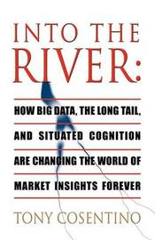 Into the River: How Big Data, the Long Tail and Situated Cognition are Changing the World of Market Insights Forever by Tony Cosentino