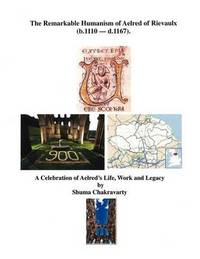 The Remarkable Humanism of Aelred of Rievaulx a Celebration of Aelred's Life, Work and Legacy by Shuma Chakravarty