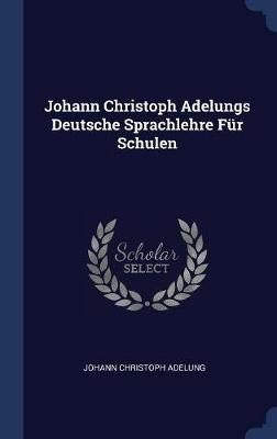 Johann Christoph Adelungs Deutsche Sprachlehre F�r Schulen by Johann Christoph Adelung