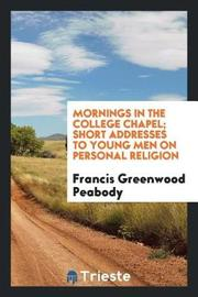Mornings in the College Chapel; Short Addresses to Young Men on Personal Religion by Francis Greenwood Peabody image