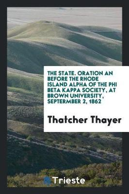 The State. Oration an Before the Rhode Island Alpha of the Phi Beta Kappa Society, at Brown University, Septermber 2, 1862 by Thatcher Thayer image