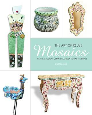Mosaics, the Art of Reuse: Inspired Designs Using Unconventional Materials by Glazer Galit