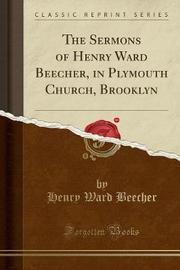 The Sermons of Henry Ward Beecher, in Plymouth Church, Brooklyn (Classic Reprint) by Henry Ward Beecher