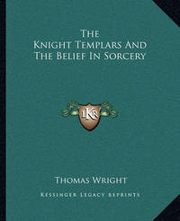 The Knight Templars and the Belief in Sorcery by Thomas Wright )