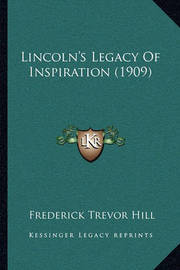 Lincoln's Legacy of Inspiration (1909) by Frederick Trevor Hill