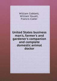 United States Business Man's, Farmer's and Gardener's Companion and Complete Domestic Animal Doctor by William Cobbett