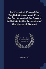 An Historical View of the English Government, from the Settlement of the Saxons in Britain to the Accession of the House of Stewart by John Millar