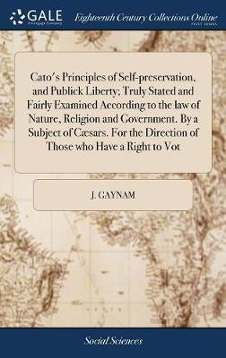 Cato's Principles of Self-Preservation, and Publick Liberty; Truly Stated and Fairly Examined According to the Law of Nature, Religion and Government. by a Subject of C�sars. for the Direction of Those Who Have a Right to Vot by J Gaynam