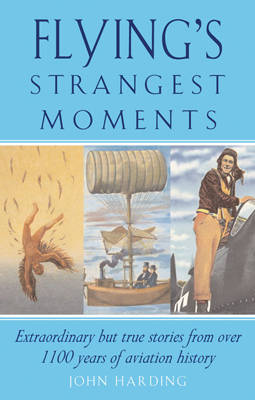 Flying's Strangest Moments: Extraordinary But True Stories from Over 1000 Years of Aviation History by John Harding image