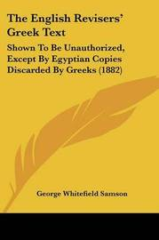 The English Revisers' Greek Text: Shown to Be Unauthorized, Except by Egyptian Copies Discarded by Greeks (1882) by George Whitefield Samson