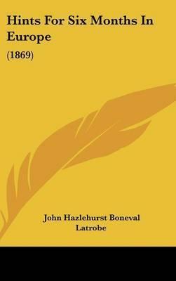 Hints for Six Months in Europe: 1869 by John Hazlehurst Boneval Latrobe